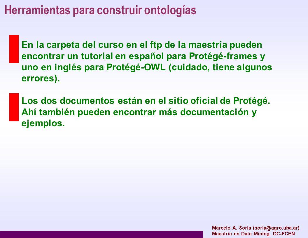 Marcelo A. Soria (soria@agro.uba.ar) Maestria en Data Mining. DC-FCEN Herramientas para construir ontologías En la carpeta del curso en el ftp de la m