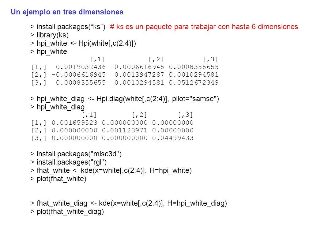 > install.packages(ks) # ks es un paquete para trabajar con hasta 6 dimensiones > library(ks) > hpi_white <- Hpi(white[,c(2:4)]) > hpi_white [,1] [,2] [,3] [1,] 0.0019032436 -0.0006616945 0.0008355655 [2,] -0.0006616945 0.0013947287 0.0010294581 [3,] 0.0008355655 0.0010294581 0.0512672349 > hpi_white_diag <- Hpi.diag(white[,c(2:4)], pilot= samse ) > hpi_white_diag [,1] [,2] [,3] [1,] 0.001659523 0.000000000 0.00000000 [2,] 0.000000000 0.001123971 0.00000000 [3,] 0.000000000 0.000000000 0.04499433 > install.packages( misc3d ) > install.packages( rgl ) > fhat_white <- kde(x=white[,c(2:4)], H=hpi_white) > plot(fhat_white) > fhat_white_diag <- kde(x=white[,c(2:4)], H=hpi_white_diag) > plot(fhat_white_diag) Un ejemplo en tres dimensiones