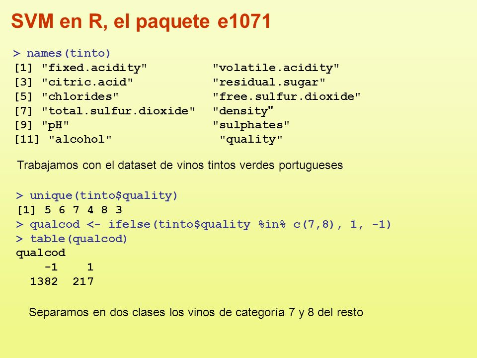SVM en R, el paquete e1071 > ind <- 1:nrow(tinto) > testind <-sample(ind, trunc(length(ind)/3)) > tinto <- data.frame(tinto, qualcod) > testset <- tinto[testind, -12] > trainset <- tinto[-testind, -12] > tinto.tunesvm <- tune.svm(as.factor(qualcod)~., data=trainset, gamma=2^(-3:3), cost=2^(0:4)) > summary(tinto.tunesvm) Parameter tuning of svm: - sampling method: 10-fold cross validation - best parameters: gamma cost 1 2 - best performance: 0.0956974 - Detailed performance results: gamma cost error dispersion 1 0.125 1 0.11728090 0.01498582 2 0.250 1 0.11447716 0.02505541...