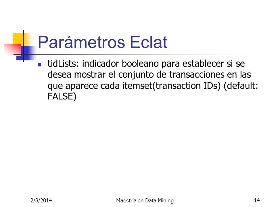 2/8/2014Maestria en Data Mining14 Parámetros Eclat tidLists: indicador booleano para establecer si se desea mostrar el conjunto de transacciones en la