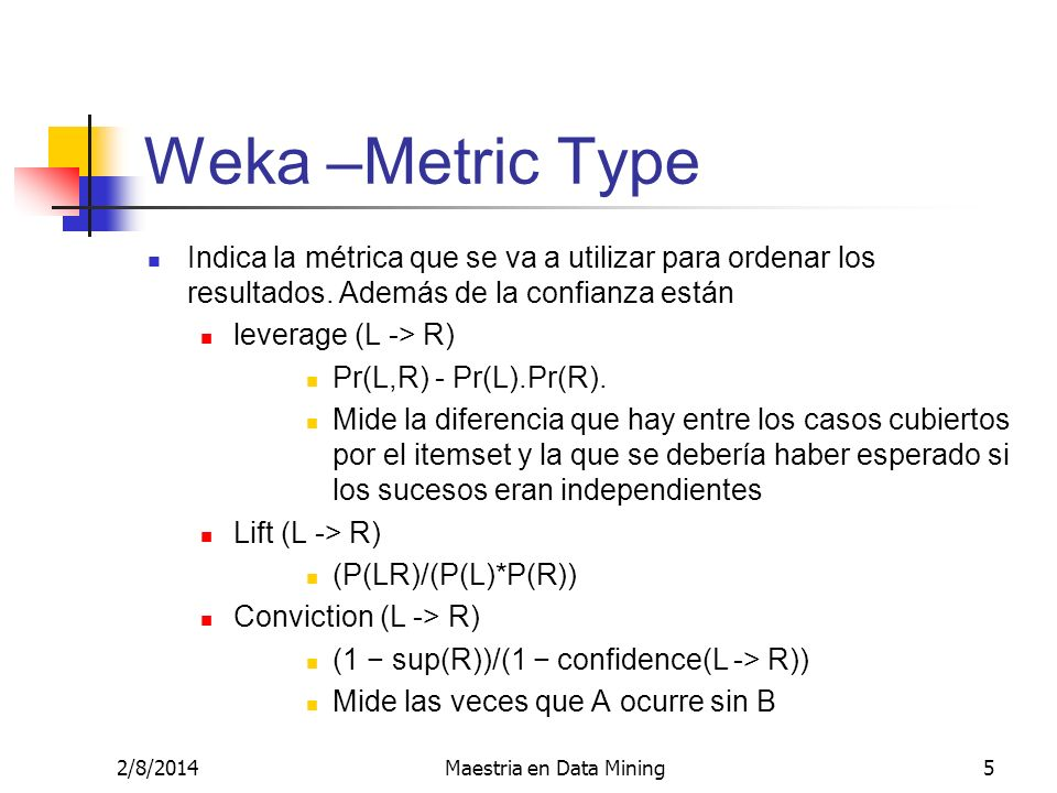 2/8/2014Maestria en Data Mining5 Weka –Metric Type Indica la métrica que se va a utilizar para ordenar los resultados. Además de la confianza están le