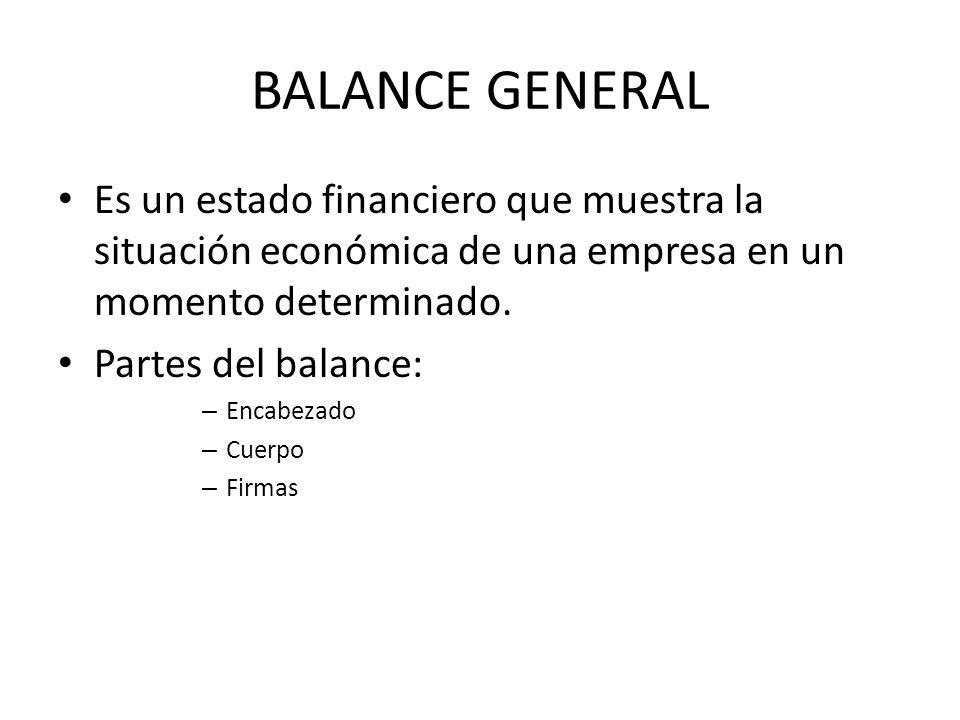 BALANCE GENERAL Es un estado financiero que muestra la situación económica de una empresa en un momento determinado. Partes del balance: – Encabezado