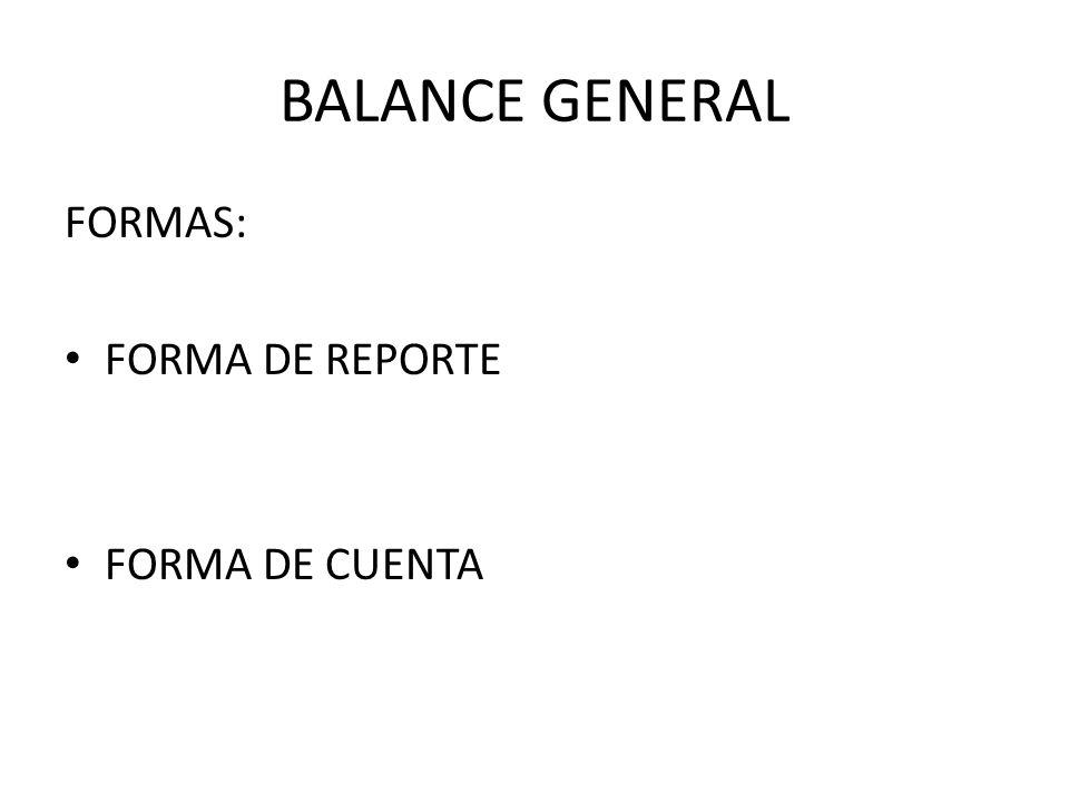 BALANCE GENERAL FORMAS: FORMA DE REPORTE FORMA DE CUENTA