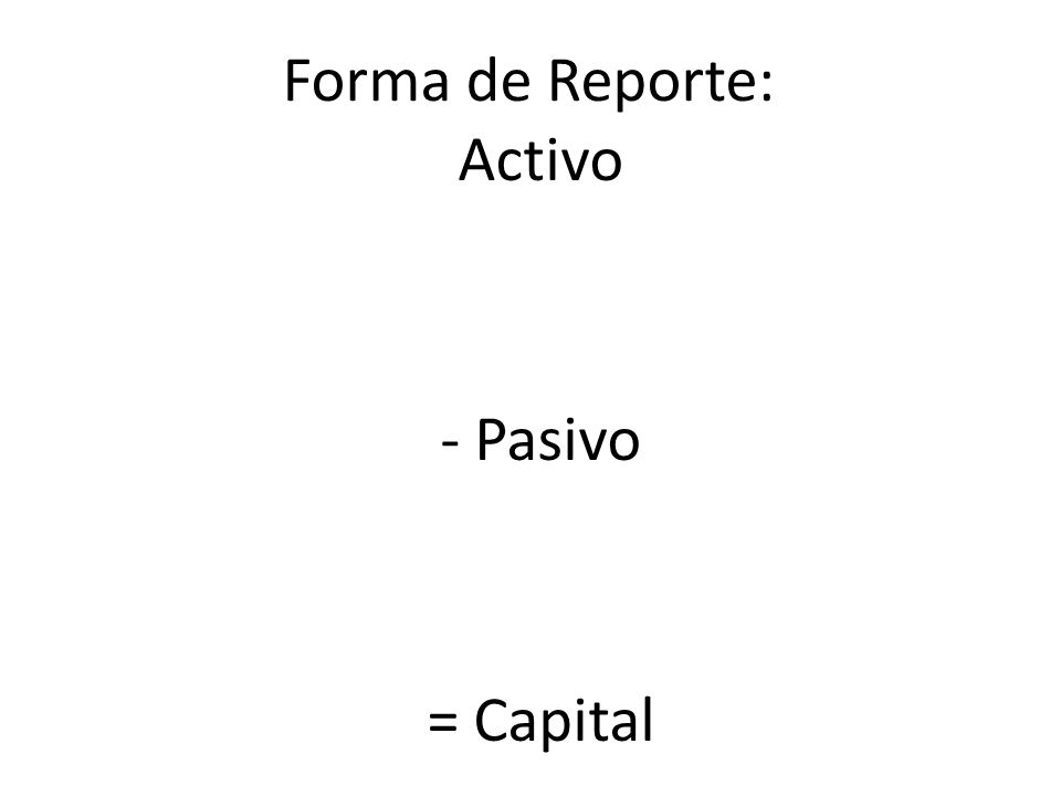Forma de Reporte: Activo - Pasivo = Capital