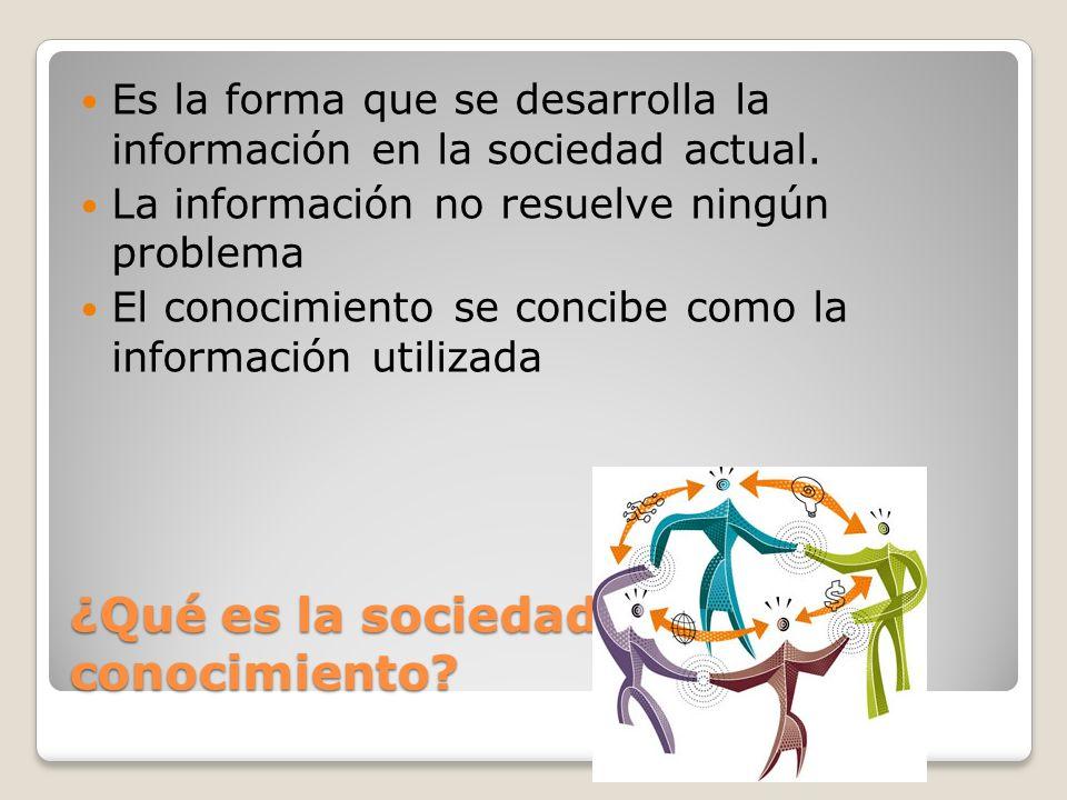 ¿Qué es la sociedad del conocimiento? Es la forma que se desarrolla la información en la sociedad actual. La información no resuelve ningún problema E