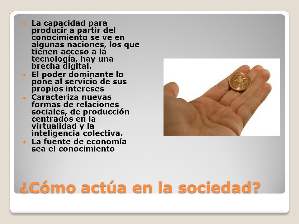 ¿Cómo actúa en la sociedad? La capacidad para producir a partir del conocimiento se ve en algunas naciones, los que tienen acceso a la tecnología, hay