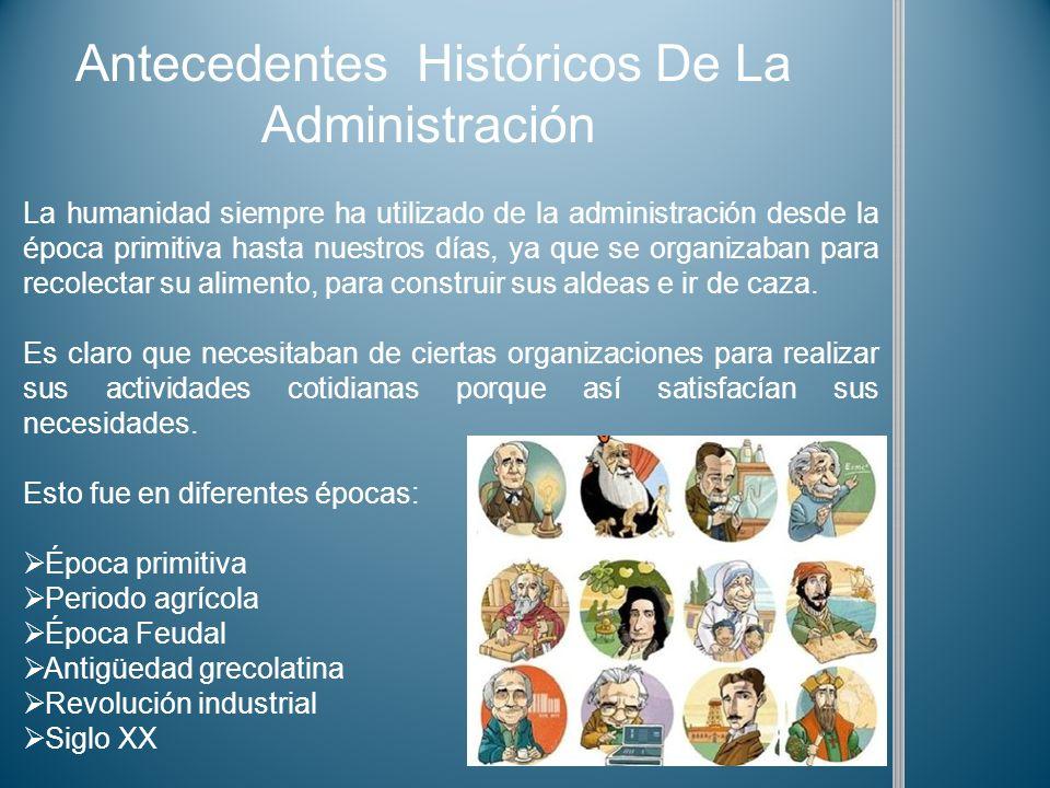 Antecedentes Históricos De La Administración La humanidad siempre ha utilizado de la administración desde la época primitiva hasta nuestros días, ya q