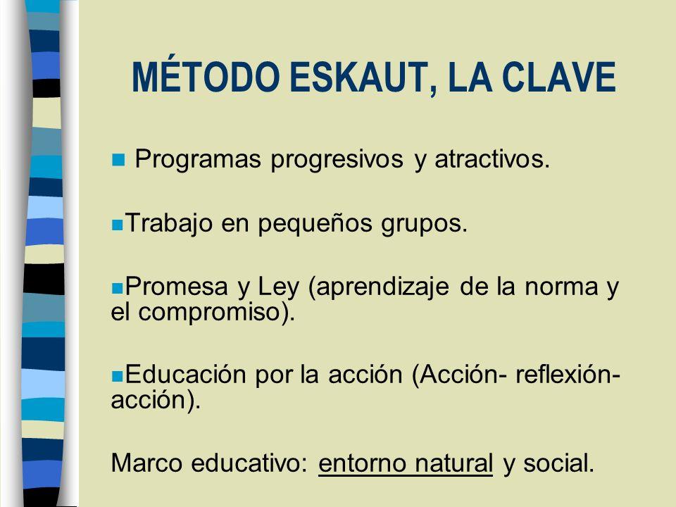 MÉTODO ESKAUT, LA CLAVE n Programas progresivos y atractivos. n Trabajo en pequeños grupos. n Promesa y Ley (aprendizaje de la norma y el compromiso).