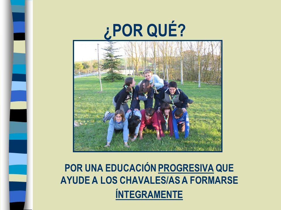 ¿POR QUÉ? POR UNA EDUCACIÓN PROGRESIVA QUE AYUDE A LOS CHAVALES/AS A FORMARSE ÍNTEGRAMENTE