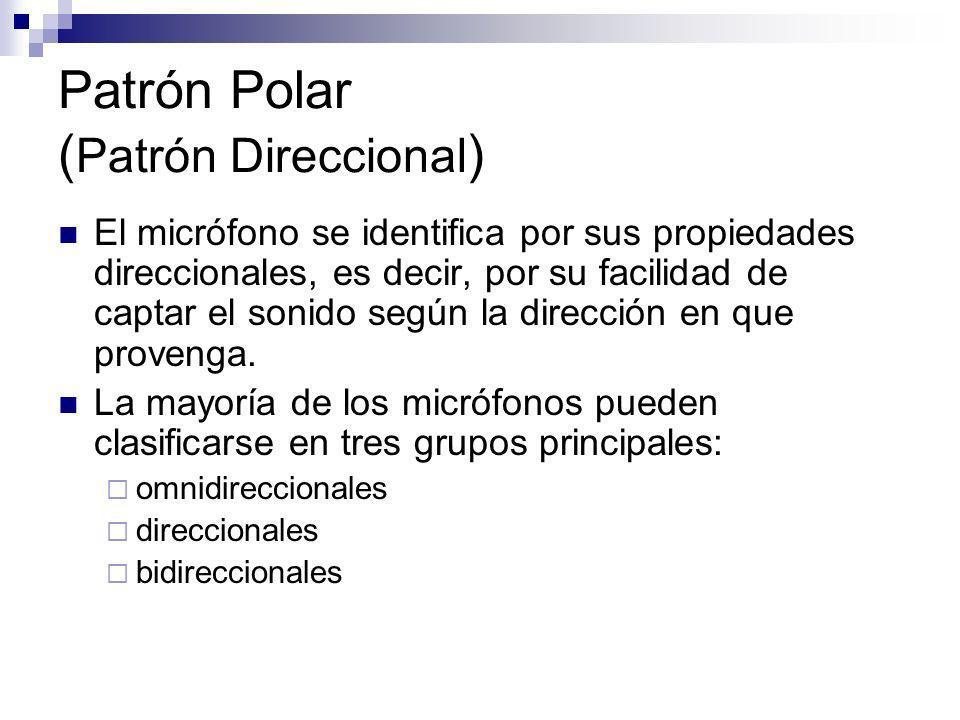 Patrón Polar ( Patrón Direccional ) El micrófono se identifica por sus propiedades direccionales, es decir, por su facilidad de captar el sonido según