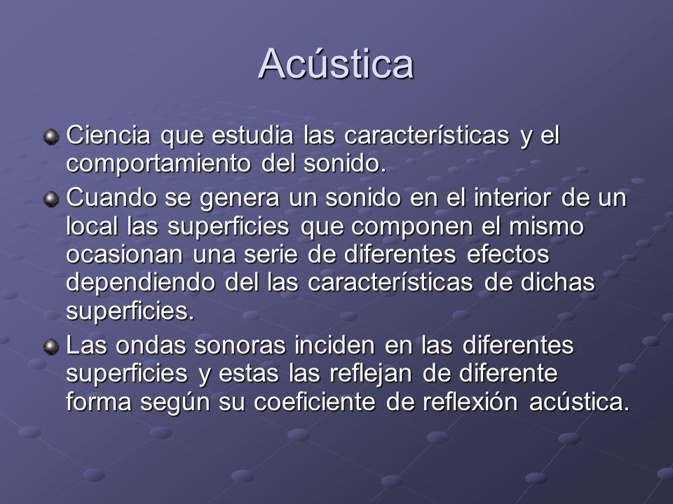 Acústica Ciencia que estudia las características y el comportamiento del sonido. Cuando se genera un sonido en el interior de un local las superficies