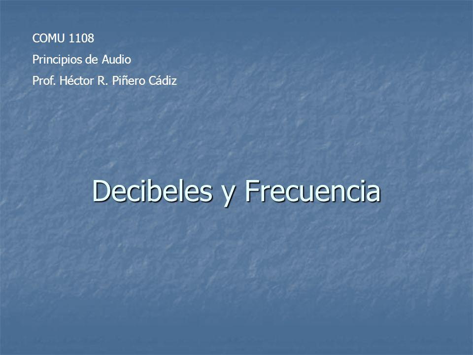 Decibeles y Frecuencia COMU 1108 Principios de Audio Prof. Héctor R. Piñero Cádiz