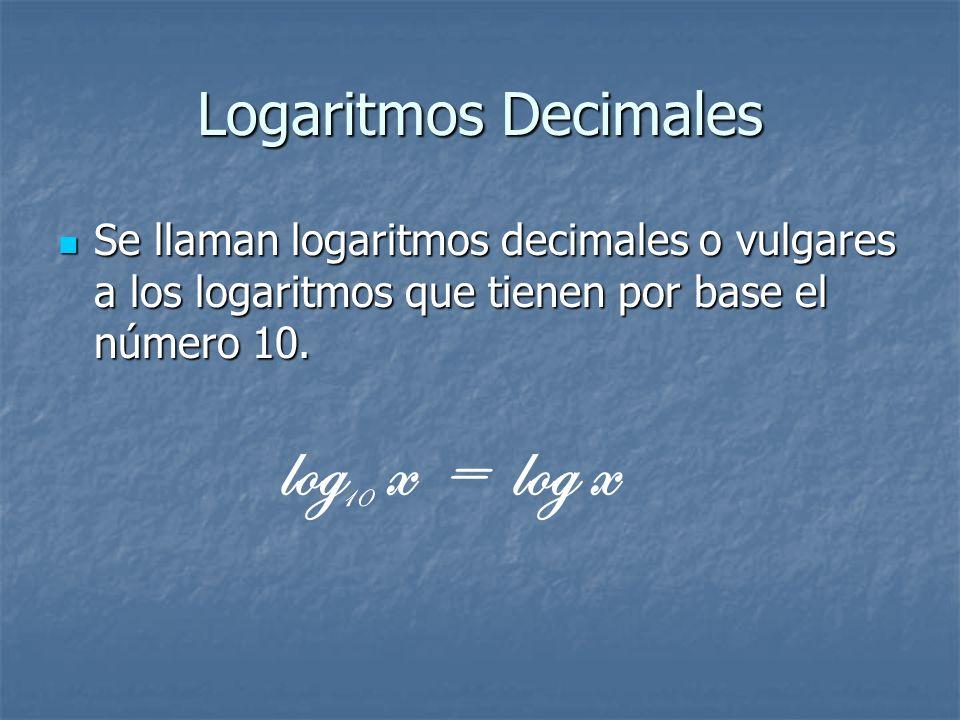 Logaritmos Decimales Se llaman logaritmos decimales o vulgares a los logaritmos que tienen por base el número 10. log x = log x 10