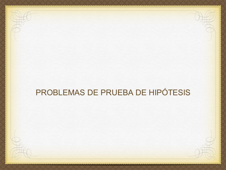 PROBLEMAS DE PRUEBA DE HIPÓTESIS