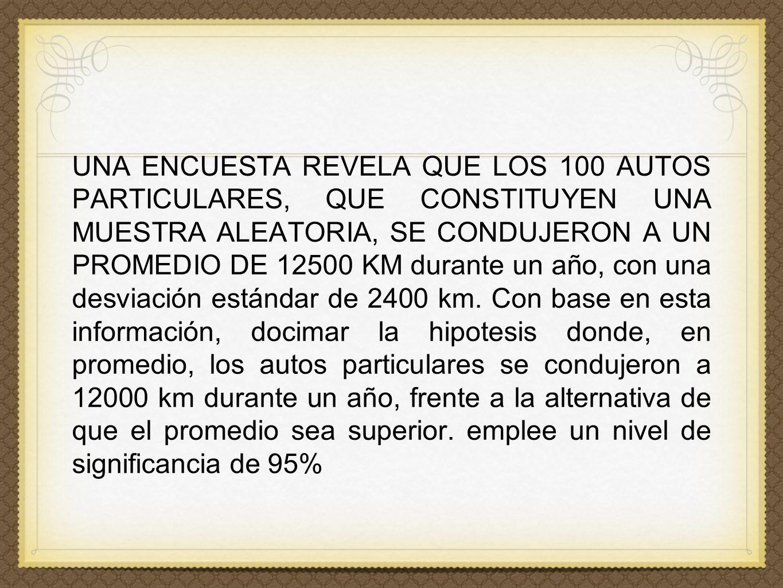 UNA ENCUESTA REVELA QUE LOS 100 AUTOS PARTICULARES, QUE CONSTITUYEN UNA MUESTRA ALEATORIA, SE CONDUJERON A UN PROMEDIO DE 12500 KM durante un año, con