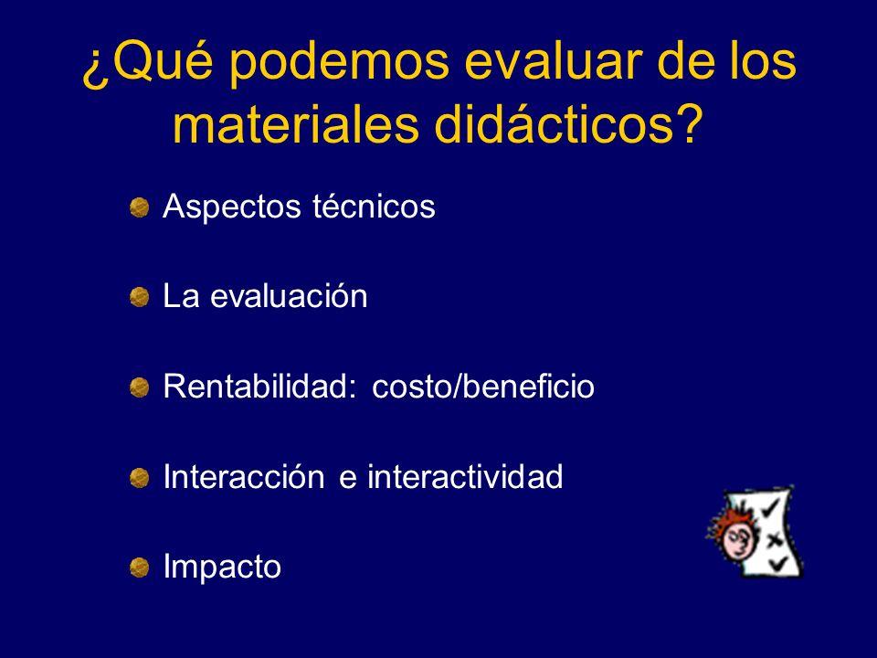 ¿Qué podemos evaluar de los materiales didácticos? Aspectos técnicos La evaluación Rentabilidad: costo/beneficio Interacción e interactividad Impacto