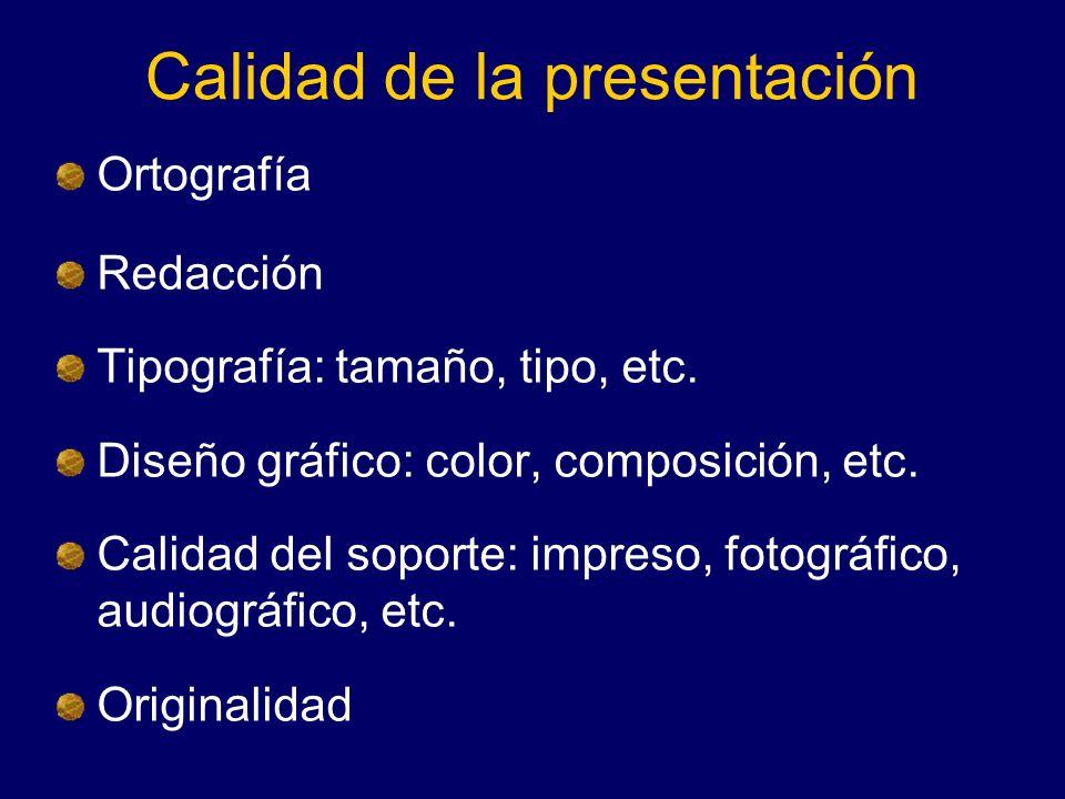 Calidad de la presentación Ortografía Redacción Tipografía: tamaño, tipo, etc. Diseño gráfico: color, composición, etc. Calidad del soporte: impreso,