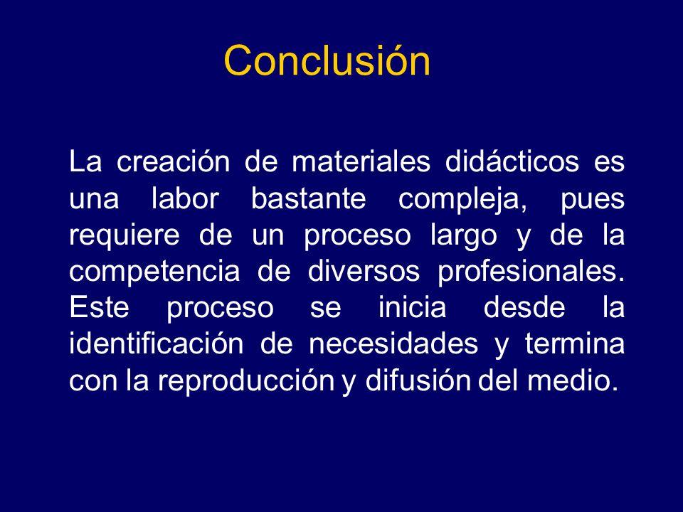 Conclusión La creación de materiales didácticos es una labor bastante compleja, pues requiere de un proceso largo y de la competencia de diversos prof