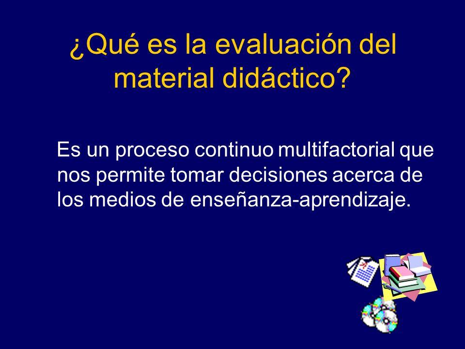¿Qué es la evaluación del material didáctico? Es un proceso continuo multifactorial que nos permite tomar decisiones acerca de los medios de enseñanza