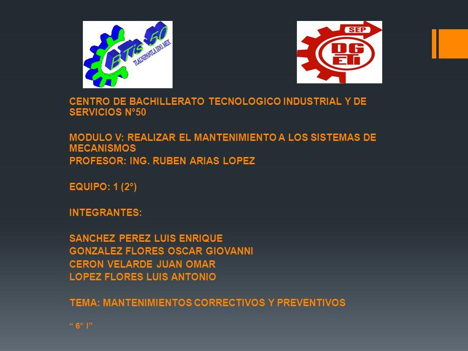 CENTRO DE BACHILLERATO TECNOLOGICO INDUSTRIAL Y DE SERVICIOS N°50 MODULO V: REALIZAR EL MANTENIMIENTO A LOS SISTEMAS DE MECANISMOS PROFESOR: ING. RUBE