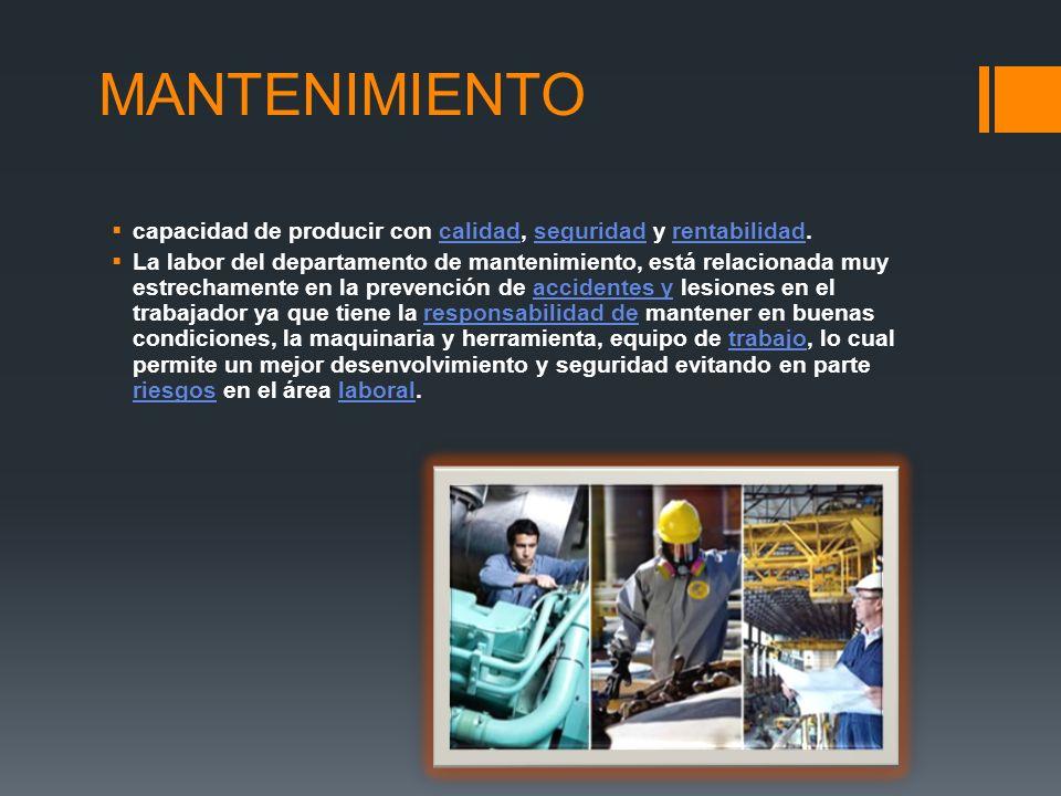 MANTENIMIENTO capacidad de producir con calidad, seguridad y rentabilidad.calidadseguridadrentabilidad La labor del departamento de mantenimiento, est