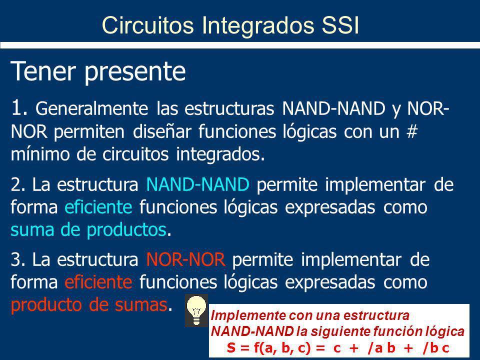 Circuitos Integrados SSI Tener presente 1. Generalmente las estructuras NAND-NAND y NOR- NOR permiten diseñar funciones lógicas con un # mínimo de cir