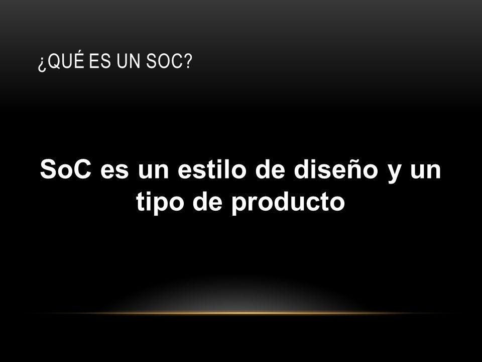 ¿QUÉ ES UN SOC? SoC es un estilo de diseño y un tipo de producto