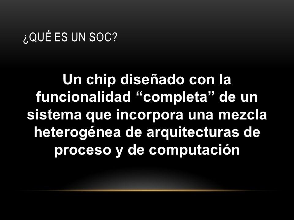 ¿QUÉ ES UN SOC? Un chip diseñado con la funcionalidad completa de un sistema que incorpora una mezcla heterogénea de arquitecturas de proceso y de com