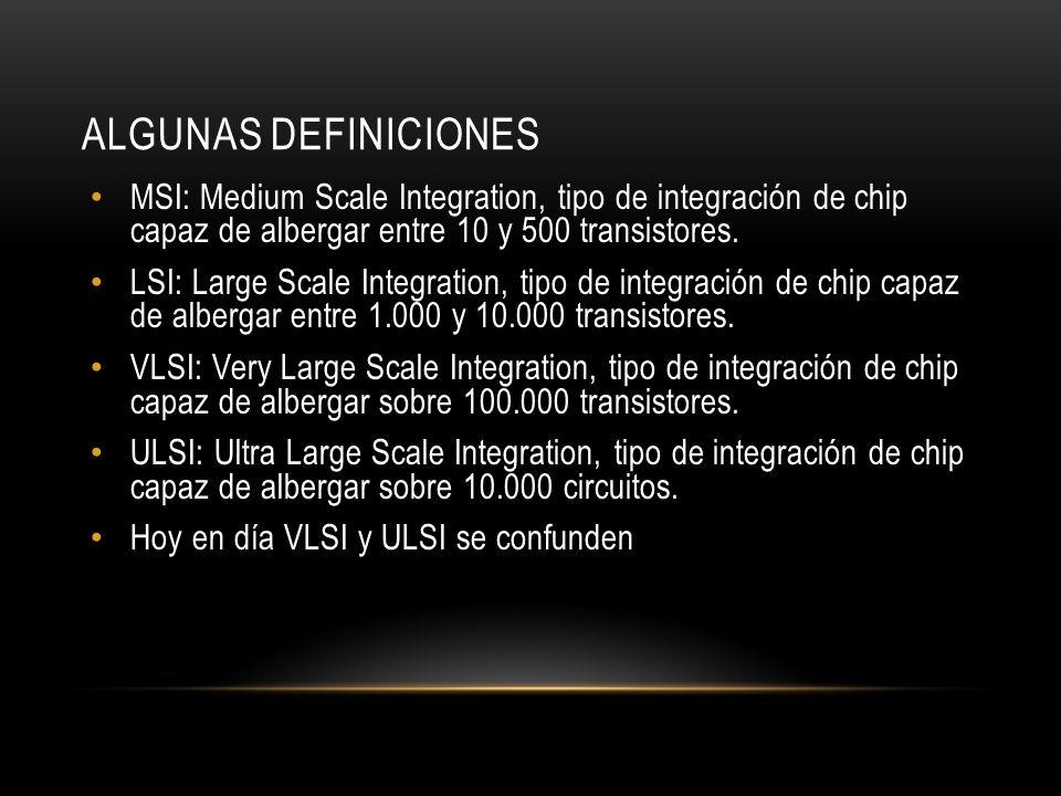ALGUNAS DEFINICIONES MSI: Medium Scale Integration, tipo de integración de chip capaz de albergar entre 10 y 500 transistores. LSI: Large Scale Integr