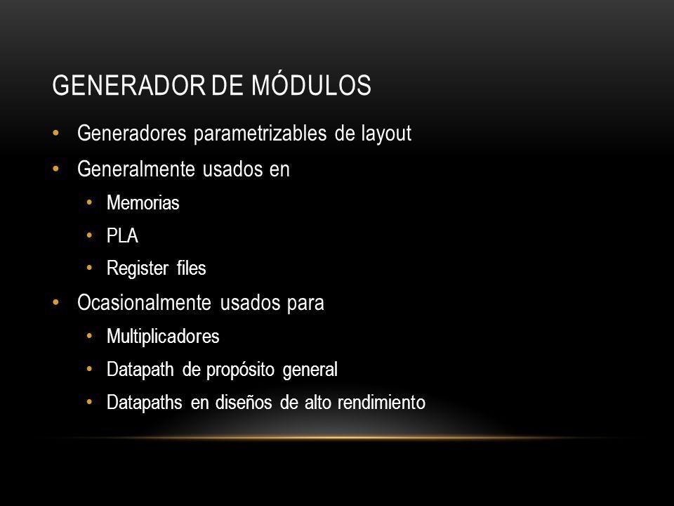 GENERADOR DE MÓDULOS Generadores parametrizables de layout Generalmente usados en Memorias PLA Register files Ocasionalmente usados para Multiplicador