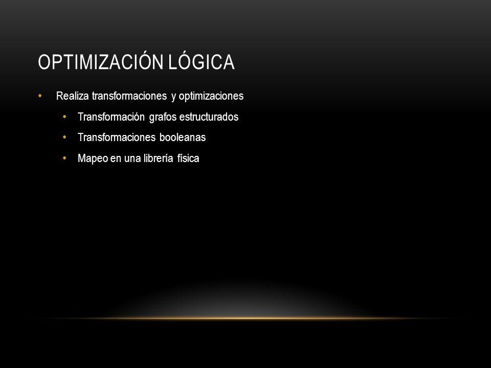 OPTIMIZACIÓN LÓGICA Realiza transformaciones y optimizaciones Transformación grafos estructurados Transformaciones booleanas Mapeo en una librería fís