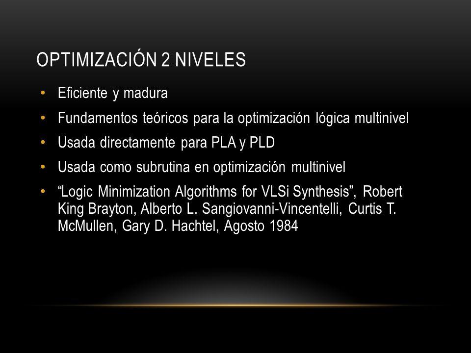 OPTIMIZACIÓN 2 NIVELES Eficiente y madura Fundamentos teóricos para la optimización lógica multinivel Usada directamente para PLA y PLD Usada como sub