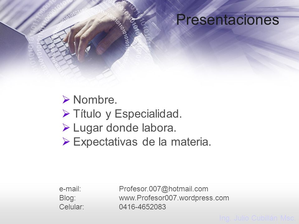Presentaciones Nombre. Título y Especialidad. Lugar donde labora. Expectativas de la materia. e-mail:Profesor.007@hotmail.com Blog:www.Profesor007.wor