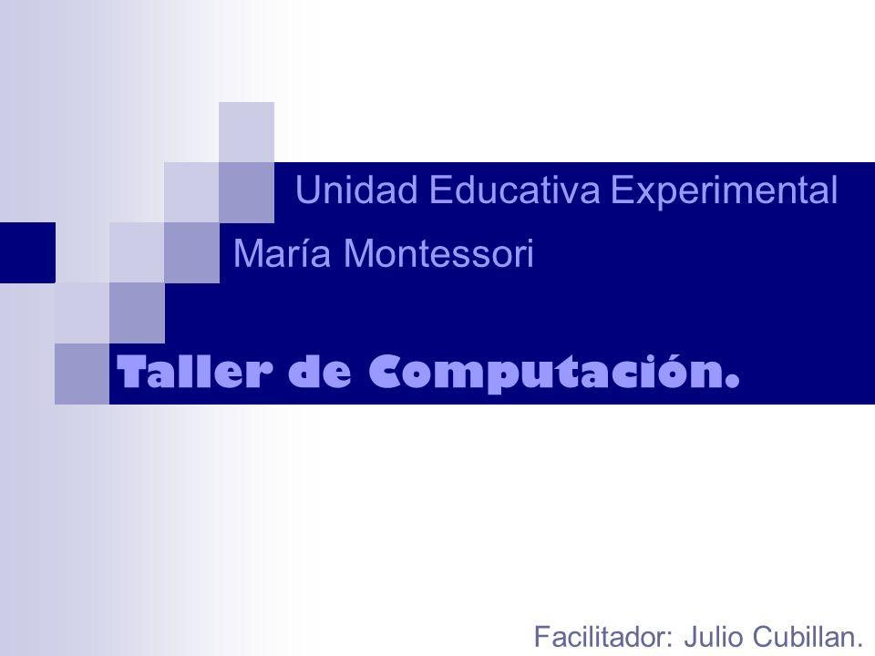 Unidad Educativa Experimental Taller de Computación. María Montessori Facilitador: Julio Cubillan.