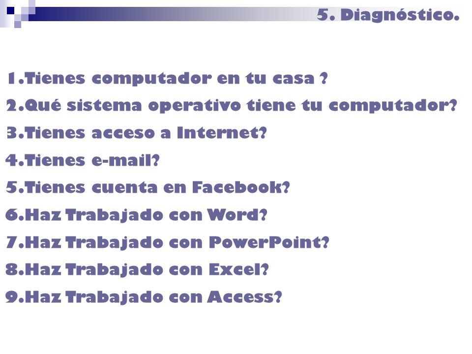 5. Diagnóstico. 1.Tienes computador en tu casa ? 2.Qué sistema operativo tiene tu computador? 3.Tienes acceso a Internet? 4.Tienes e-mail? 5.Tienes cu