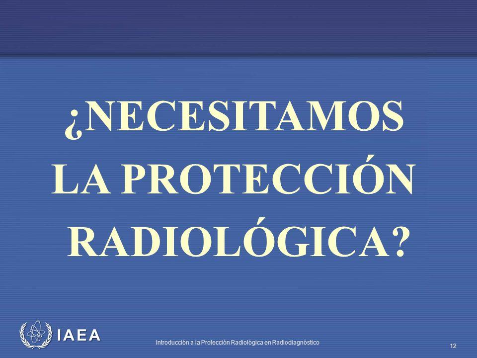 IAEA Introducción a la Protección Radiológica en Radiodiagnóstico 12 ¿NECESITAMOS LA PROTECCIÓN RADIOLÓGICA?