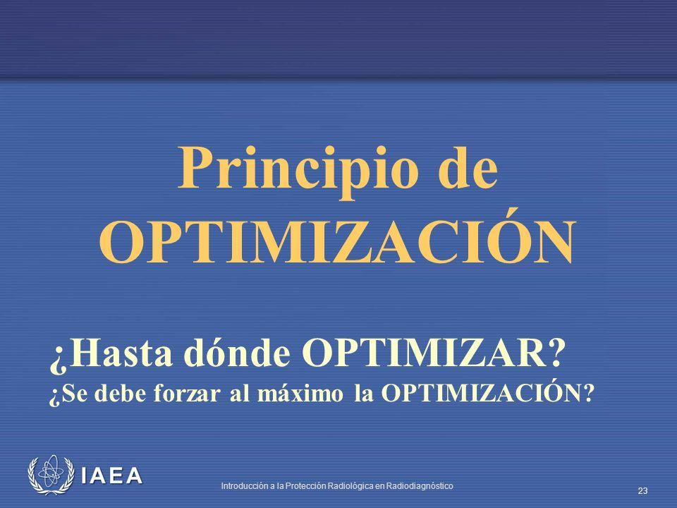 IAEA Introducción a la Protección Radiológica en Radiodiagnóstico 23 Principio de OPTIMIZACIÓN ¿Hasta dónde OPTIMIZAR? ¿Se debe forzar al máximo la OP
