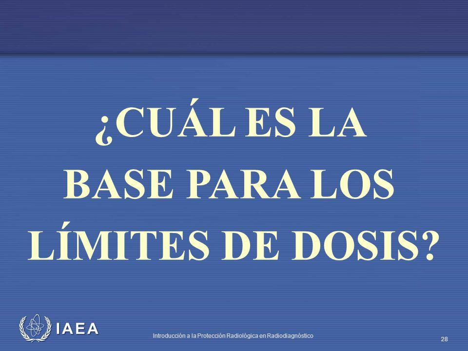 IAEA Introducción a la Protección Radiológica en Radiodiagnóstico 28 ¿CUÁL ES LA BASE PARA LOS LÍMITES DE DOSIS?