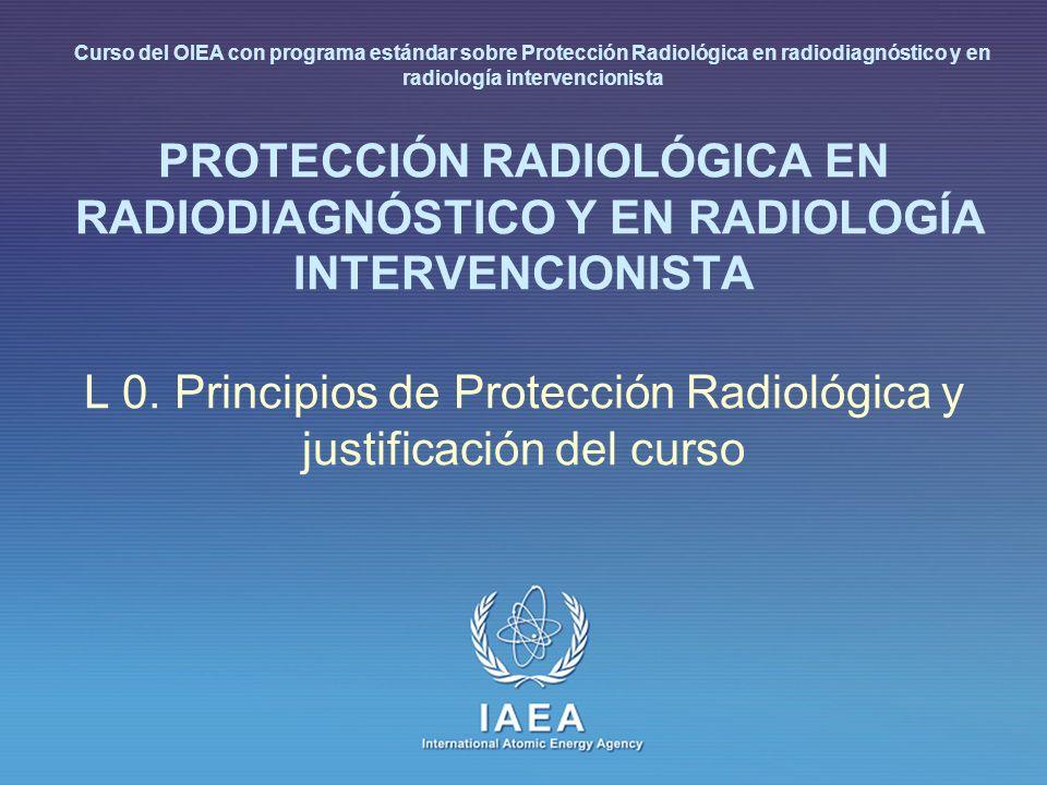 IAEA International Atomic Energy Agency PROTECCIÓN RADIOLÓGICA EN RADIODIAGNÓSTICO Y EN RADIOLOGÍA INTERVENCIONISTA L 0. Principios de Protección Radi
