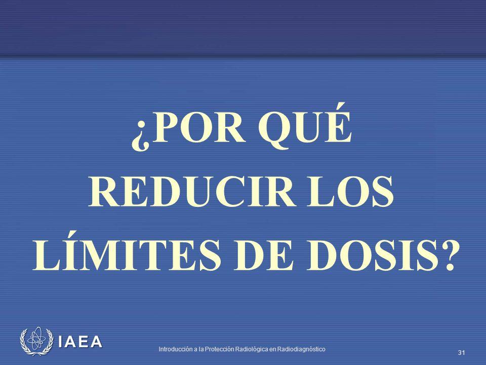 IAEA Introducción a la Protección Radiológica en Radiodiagnóstico 31 ¿POR QUÉ REDUCIR LOS LÍMITES DE DOSIS?