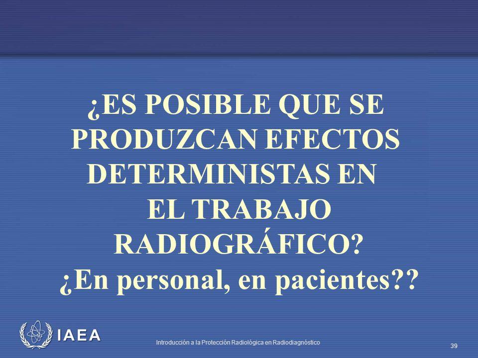 IAEA Introducción a la Protección Radiológica en Radiodiagnóstico 39 ¿ES POSIBLE QUE SE PRODUZCAN EFECTOS DETERMINISTAS EN EL TRABAJO RADIOGRÁFICO? ¿E