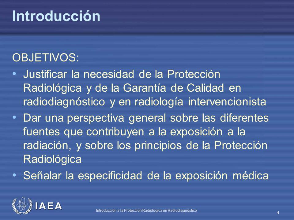 IAEA Introducción a la Protección Radiológica en Radiodiagnóstico 4 Introducción OBJETIVOS: Justificar la necesidad de la Protección Radiológica y de