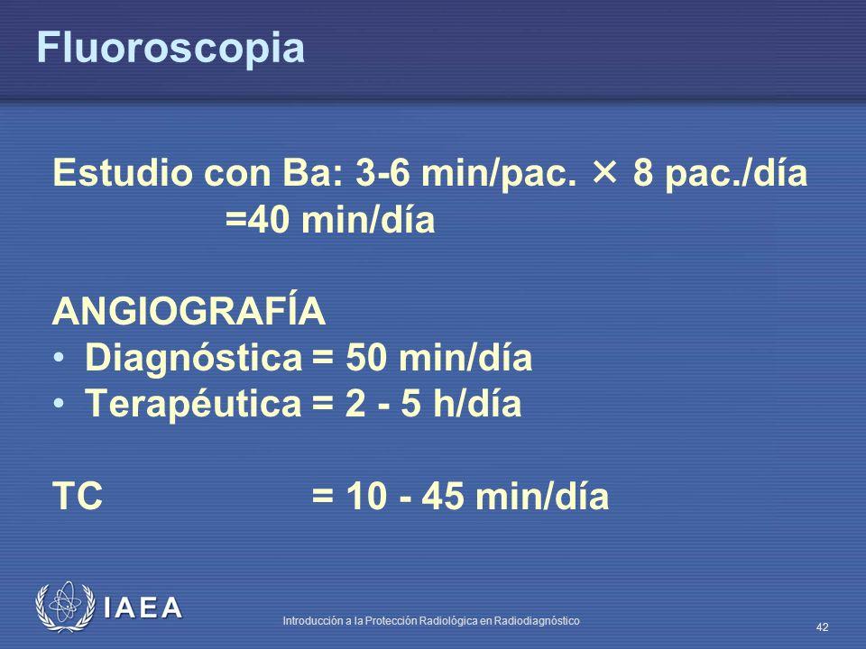 IAEA Introducción a la Protección Radiológica en Radiodiagnóstico 42 Fluoroscopia Estudio con Ba: 3-6 min/pac. 8 pac./día =40 min/día ANGIOGRAFÍA Diag