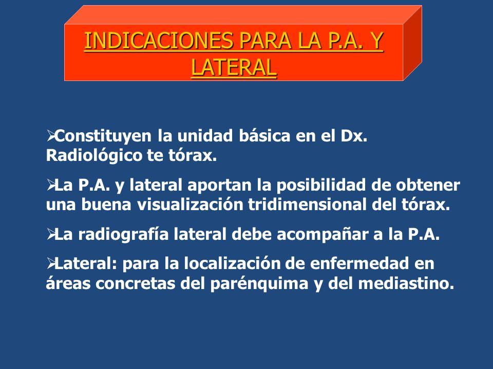 INDICACIONES PARA LA P.A. Y LATERAL Constituyen la unidad básica en el Dx. Radiológico te tórax. La P.A. y lateral aportan la posibilidad de obtener u