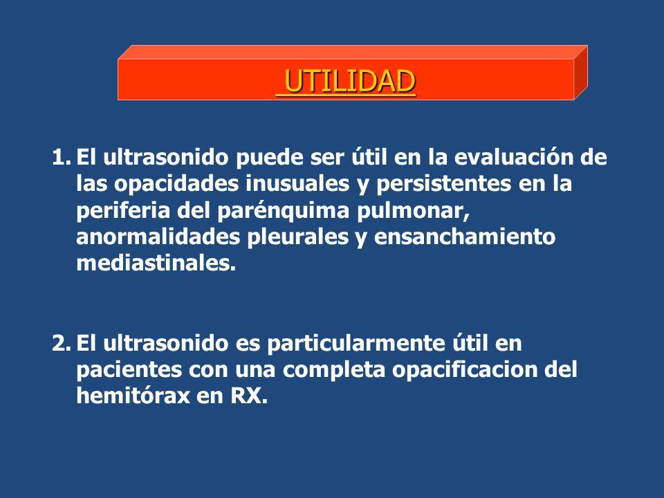 1.El ultrasonido puede ser útil en la evaluación de las opacidades inusuales y persistentes en la periferia del parénquima pulmonar, anormalidades pleurales y ensanchamiento mediastinales.