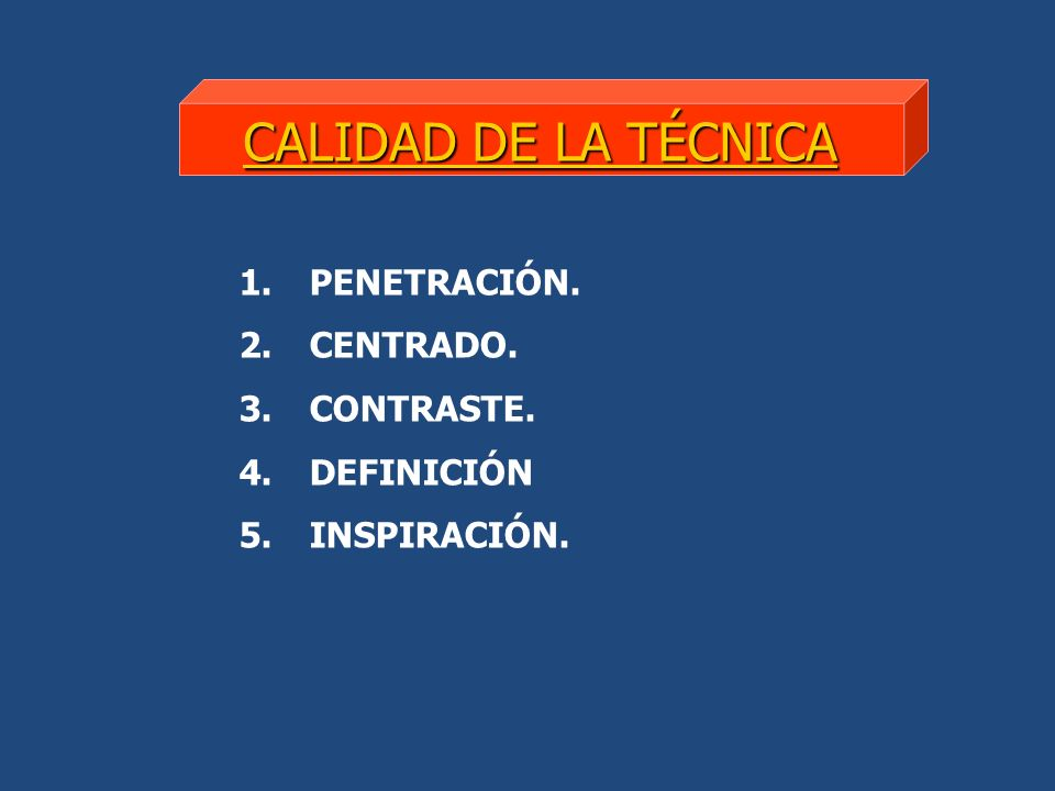 CALIDAD DE LA TÉCNICA 1. PENETRACIÓN. 2. CENTRADO. 3. CONTRASTE. 4. DEFINICIÓN 5. INSPIRACIÓN.