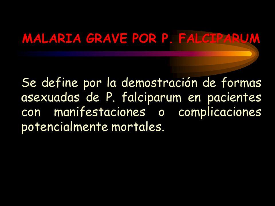 MALARIA GRAVE POR P. FALCIPARUM Se define por la demostración de formas asexuadas de P. falciparum en pacientes con manifestaciones o complicaciones p
