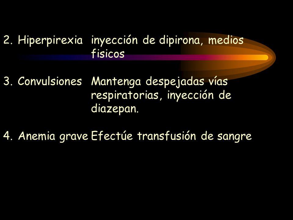 2.Hiperpirexia inyección de dipirona, medios fisicos 3.ConvulsionesMantenga despejadas vías respiratorias, inyección de diazepan. 4.Anemia graveEfectú