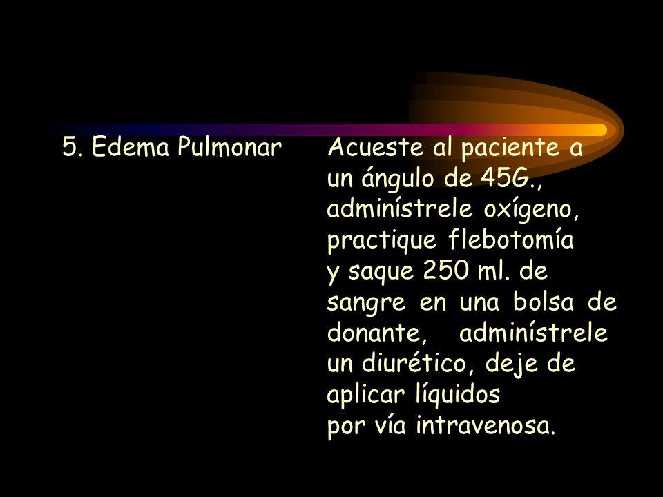 5. Edema PulmonarAcueste al paciente a un ángulo de 45G., adminístrele oxígeno, practique flebotomía y saque 250 ml. de sangre en una bolsa de donante