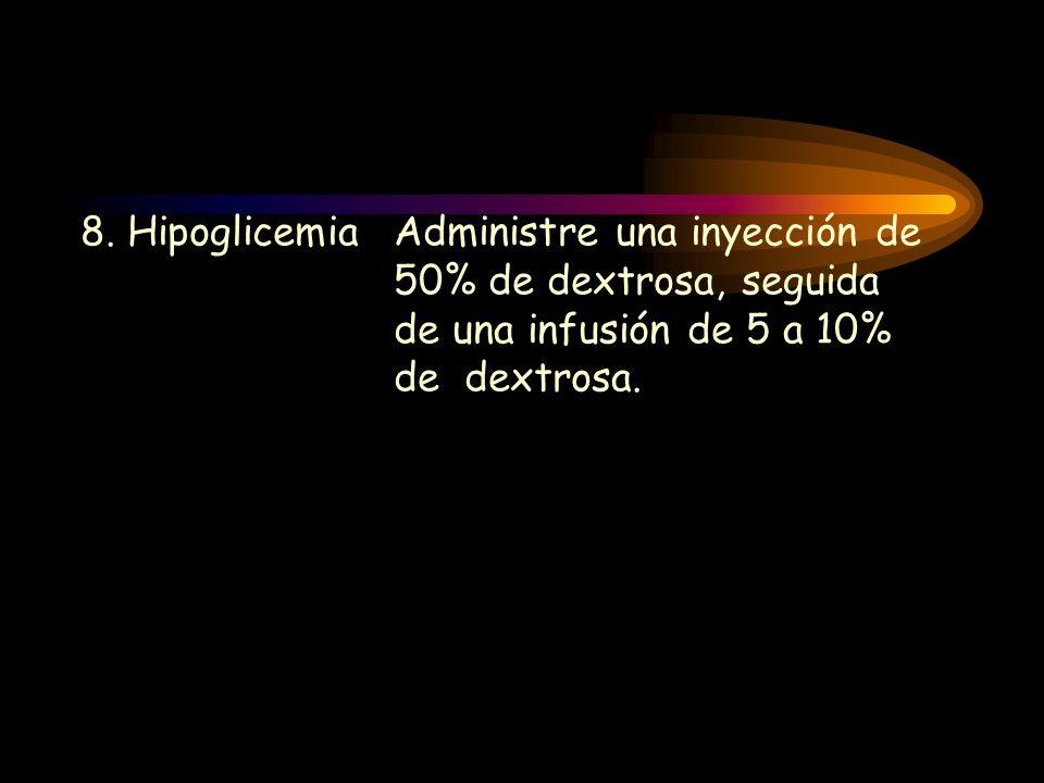8. HipoglicemiaAdministre una inyección de 50% de dextrosa, seguida de una infusión de 5 a 10% de dextrosa.